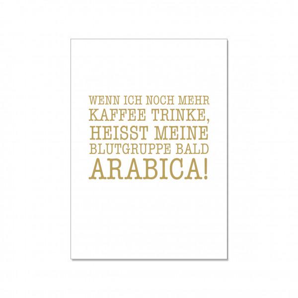 Postkarte hoch, WENN ICH NOCH MEHR KAFFEE TRINKE, HEISST MEINE BLUTGRUPPE BALD ARABICA!